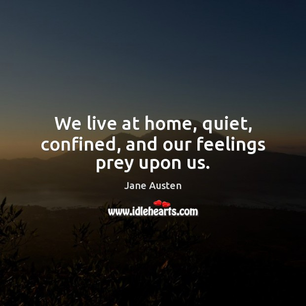We live at home, quiet, confined, and our feelings prey upon us. Jane Austen Picture Quote