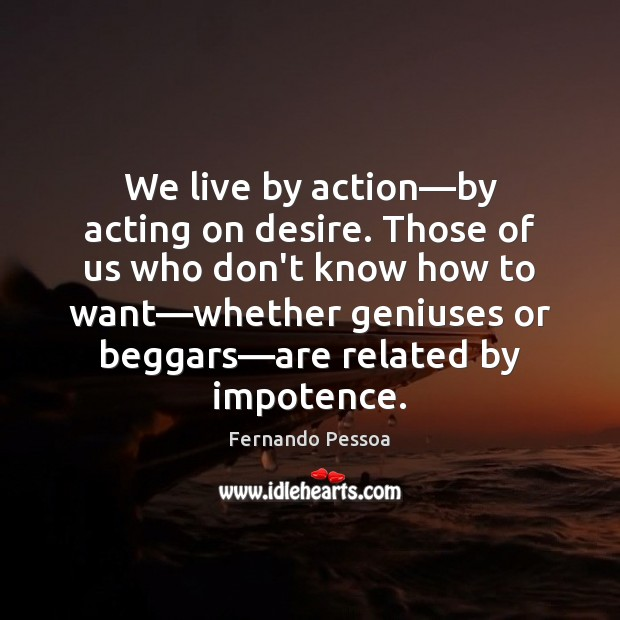 Image, We live by action—by acting on desire. Those of us who