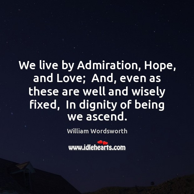 We live by Admiration, Hope, and Love;  And, even as these are William Wordsworth Picture Quote