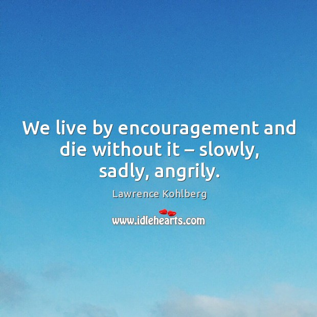 We live by encouragement and die without it – slowly, sadly, angrily. Image