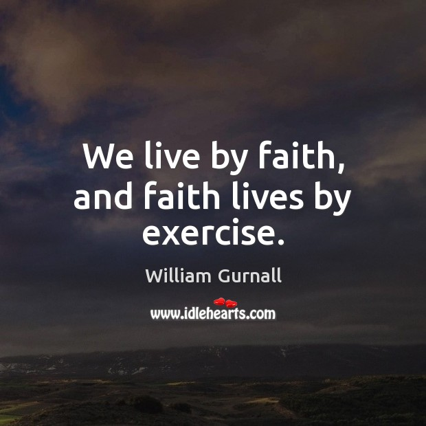 We live by faith, and faith lives by exercise. William Gurnall Picture Quote
