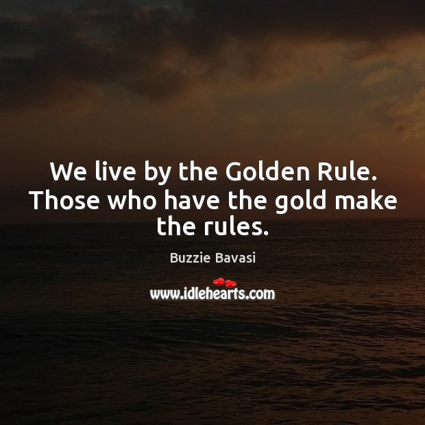 Image, We live by the Golden Rule. Those who have the gold make the rules.