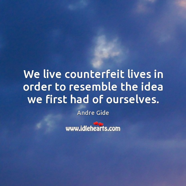 We live counterfeit lives in order to resemble the idea we first had of ourselves. Andre Gide Picture Quote
