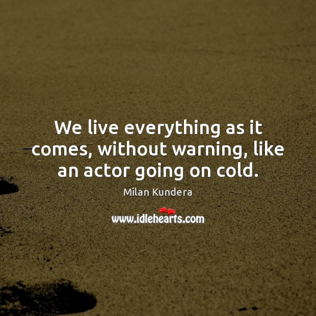 We live everything as it comes, without warning, like an actor going on cold. Milan Kundera Picture Quote