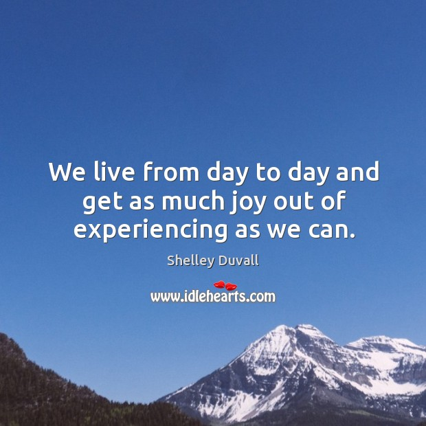 We live from day to day and get as much joy out of experiencing as we can. Image