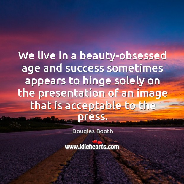 We live in a beauty-obsessed age and success sometimes appears to hinge Douglas Booth Picture Quote