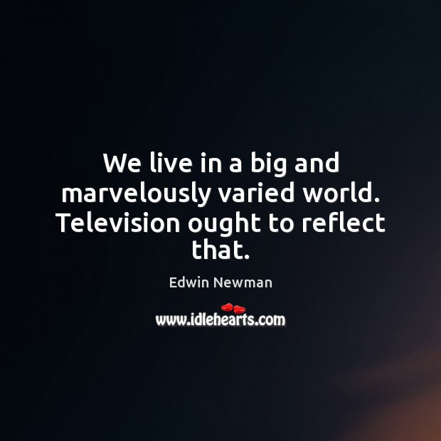 We live in a big and marvelously varied world. Television ought to reflect that. Image