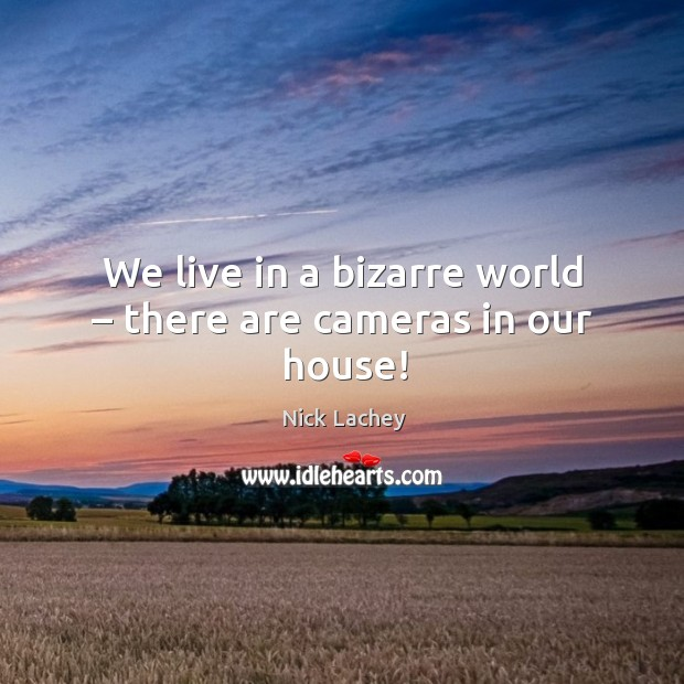 We live in a bizarre world – there are cameras in our house! Nick Lachey Picture Quote
