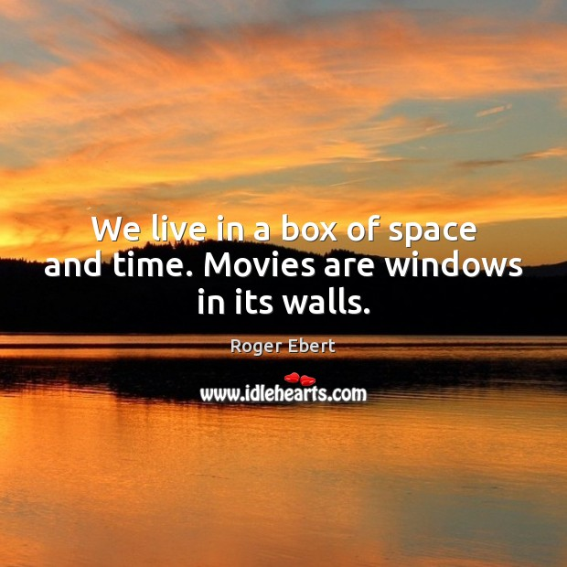 We live in a box of space and time. Movies are windows in its walls. Roger Ebert Picture Quote