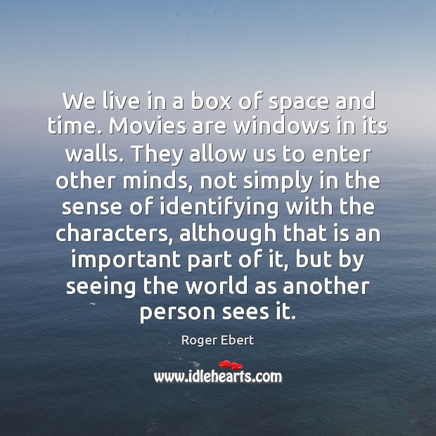 We live in a box of space and time. Movies are windows Roger Ebert Picture Quote