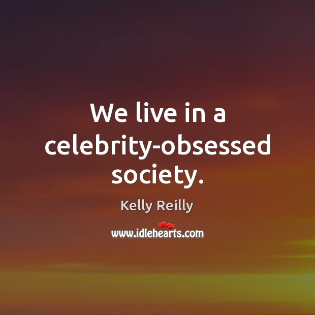 We live in a celebrity-obsessed society. Kelly Reilly Picture Quote