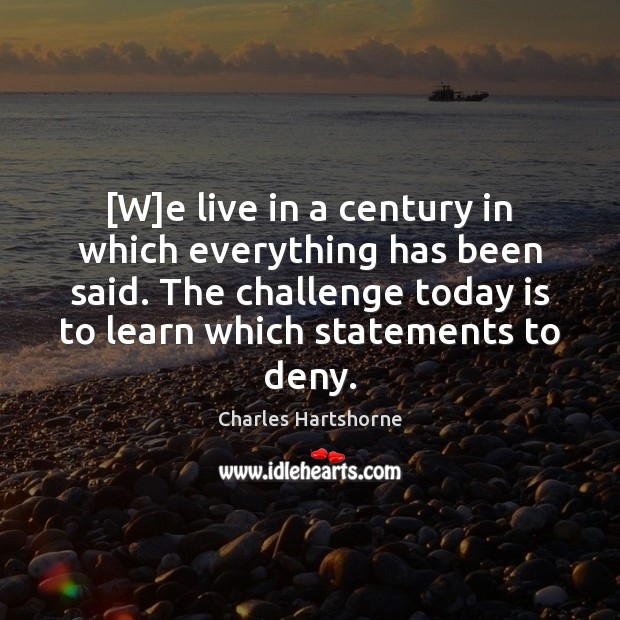 [W]e live in a century in which everything has been said. Charles Hartshorne Picture Quote