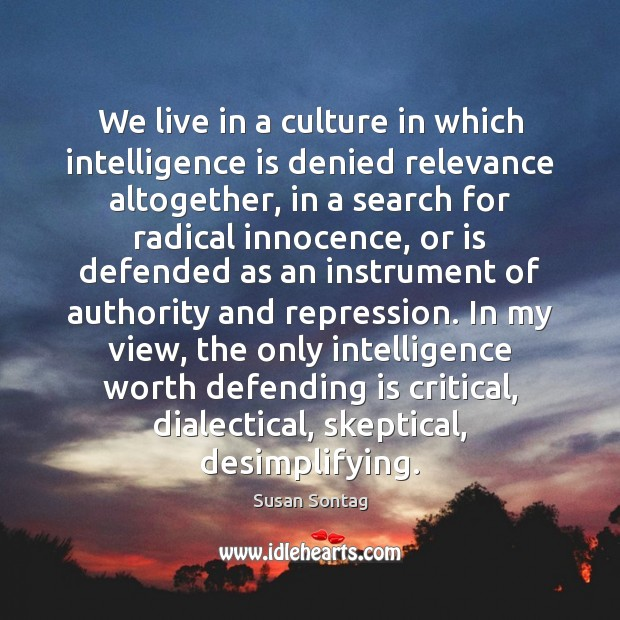 We live in a culture in which intelligence is denied relevance altogether, Susan Sontag Picture Quote