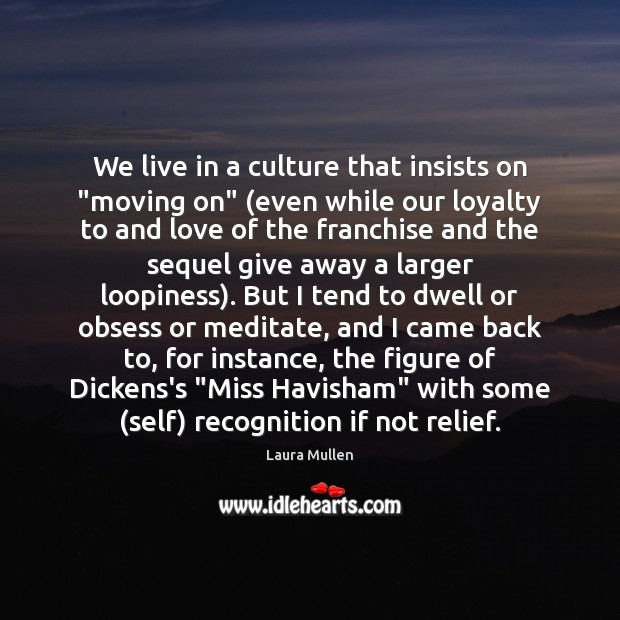 "We live in a culture that insists on ""moving on"" (even while Laura Mullen Picture Quote"