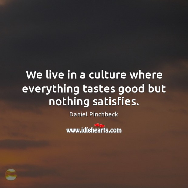 We live in a culture where everything tastes good but nothing satisfies. Image