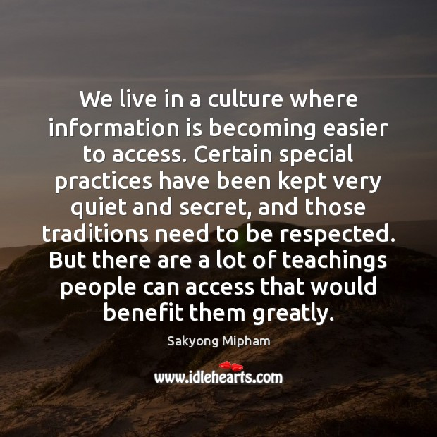 We live in a culture where information is becoming easier to access. Sakyong Mipham Picture Quote