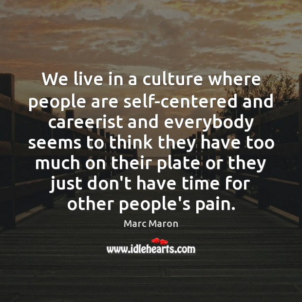 We live in a culture where people are self-centered and careerist and Image
