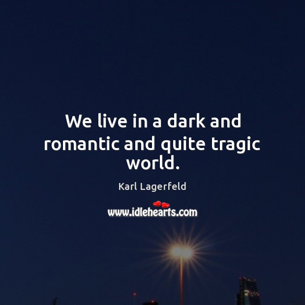 We live in a dark and romantic and quite tragic world. Image