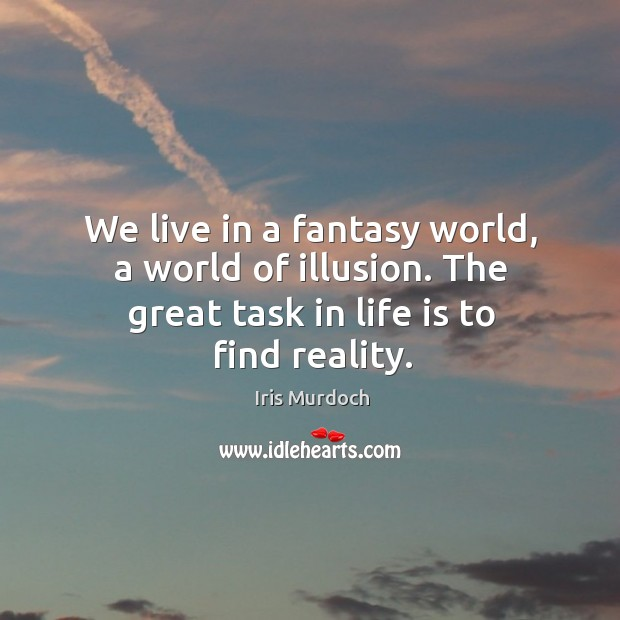 We live in a fantasy world, a world of illusion. The great task in life is to find reality. Image