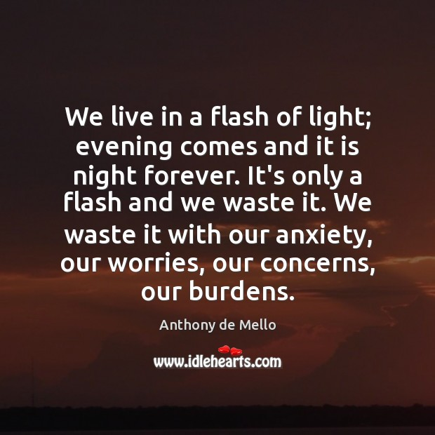 We live in a flash of light; evening comes and it is Anthony de Mello Picture Quote
