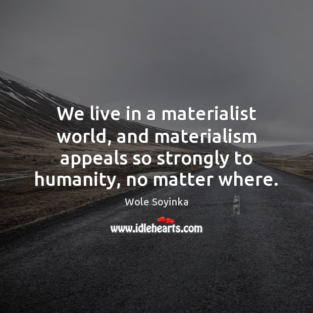 We live in a materialist world, and materialism appeals so strongly to Wole Soyinka Picture Quote