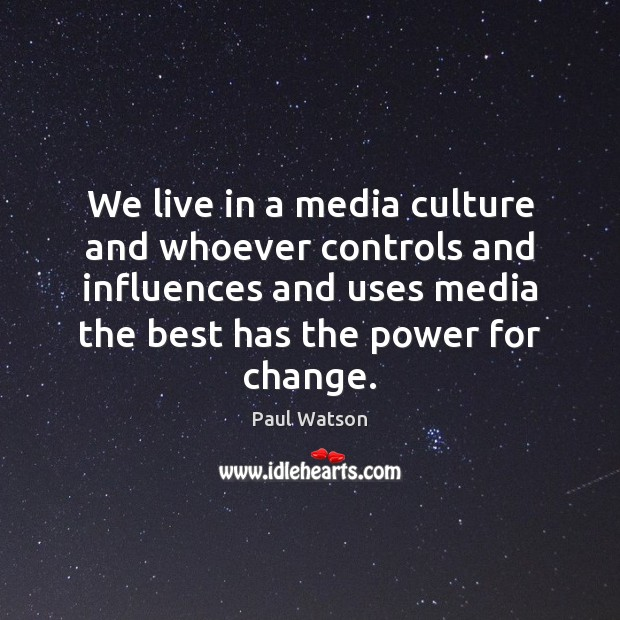 We live in a media culture and whoever controls and influences and Paul Watson Picture Quote