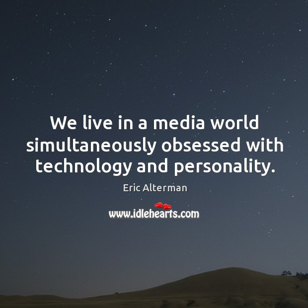 We live in a media world simultaneously obsessed with technology and personality. Eric Alterman Picture Quote
