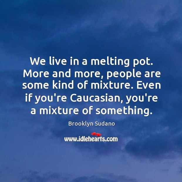 We live in a melting pot. More and more, people are some Image