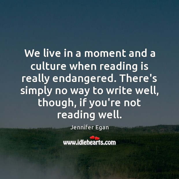 We live in a moment and a culture when reading is really Jennifer Egan Picture Quote