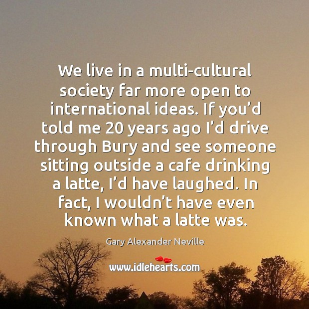 We live in a multi-cultural society far more open to international ideas. Gary Alexander Neville Picture Quote