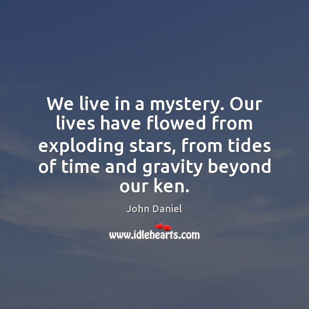 We live in a mystery. Our lives have flowed from exploding stars, Image