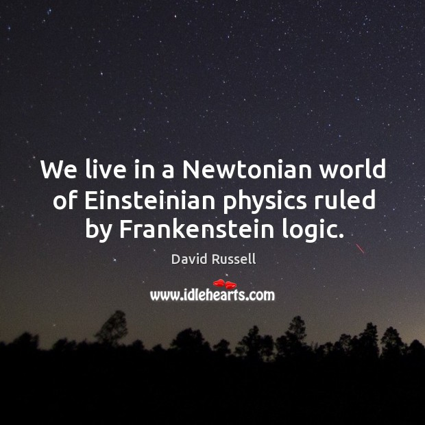 We live in a newtonian world of einsteinian physics ruled by frankenstein logic. David Russell Picture Quote