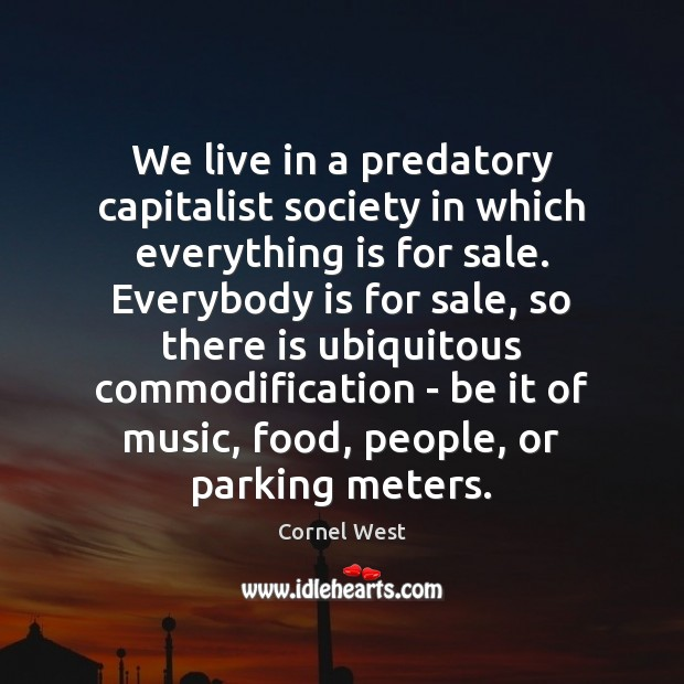 We live in a predatory capitalist society in which everything is for Cornel West Picture Quote