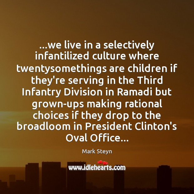 …we live in a selectively infantilized culture where twentysomethings are children if Mark Steyn Picture Quote
