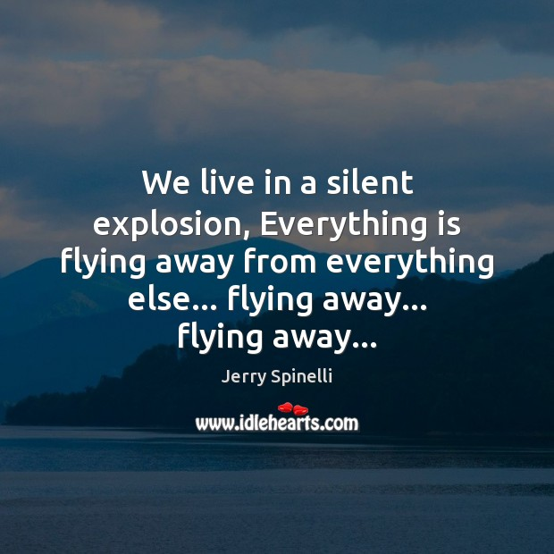We live in a silent explosion, Everything is flying away from everything Jerry Spinelli Picture Quote