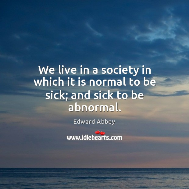 Image, We live in a society in which it is normal to be sick; and sick to be abnormal.