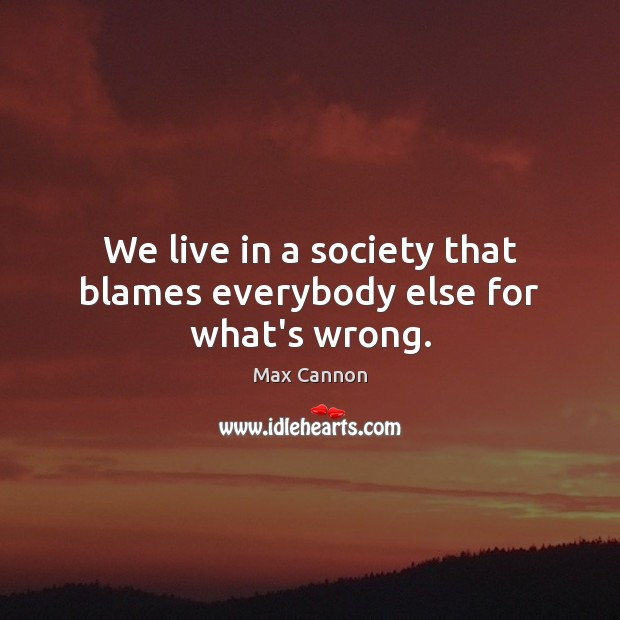 We live in a society that blames everybody else for what's wrong. Image