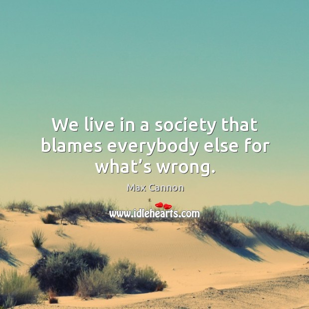 We live in a society that blames everybody else for what's wrong. Max Cannon Picture Quote