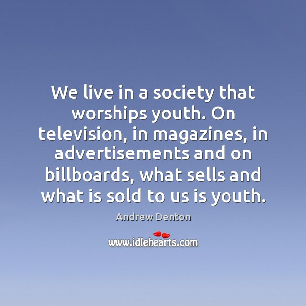 Image, We live in a society that worships youth. On television, in magazines,
