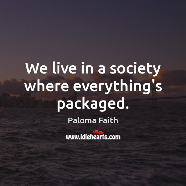 We live in a society where everything's packaged. Paloma Faith Picture Quote
