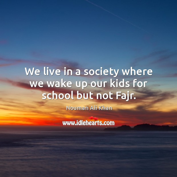 Image, We live in a society where we wake up our kids for school but not Fajr.