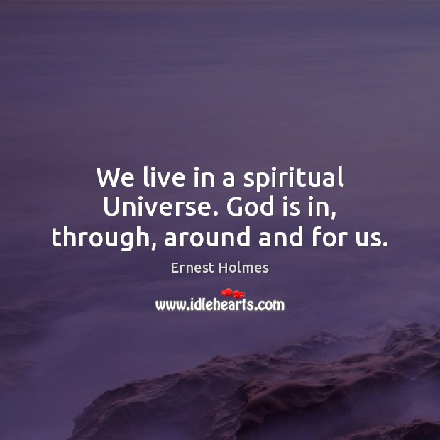 Image, We live in a spiritual Universe. God is in, through, around and for us.