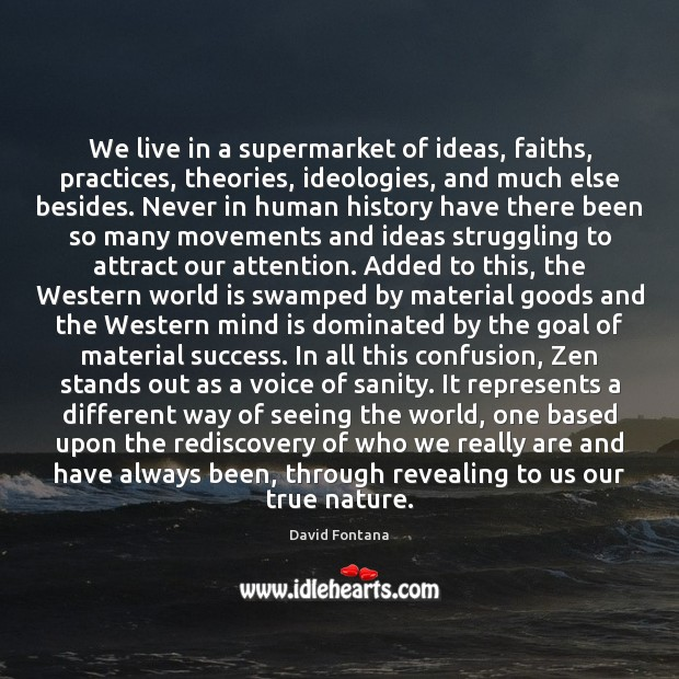 We live in a supermarket of ideas, faiths, practices, theories, ideologies, and Image