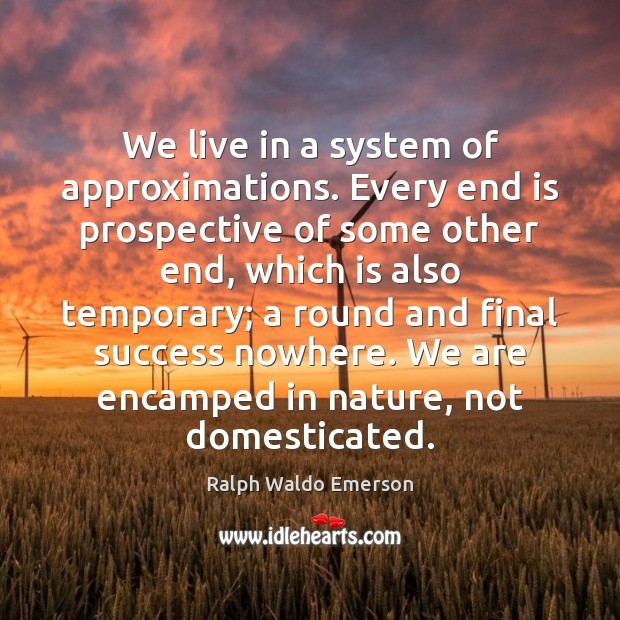 Image, We live in a system of approximations. Every end is prospective of