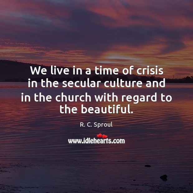 We live in a time of crisis in the secular culture and R. C. Sproul Picture Quote