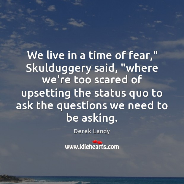 "Image, We live in a time of fear,"" Skulduggery said, ""where we're too"