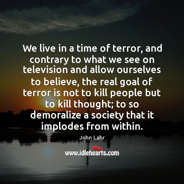 We live in a time of terror, and contrary to what we Image