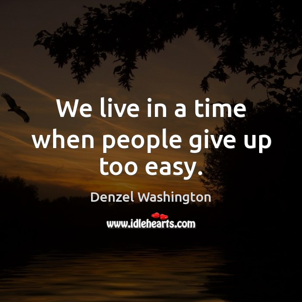 We live in a time when people give up too easy. Image