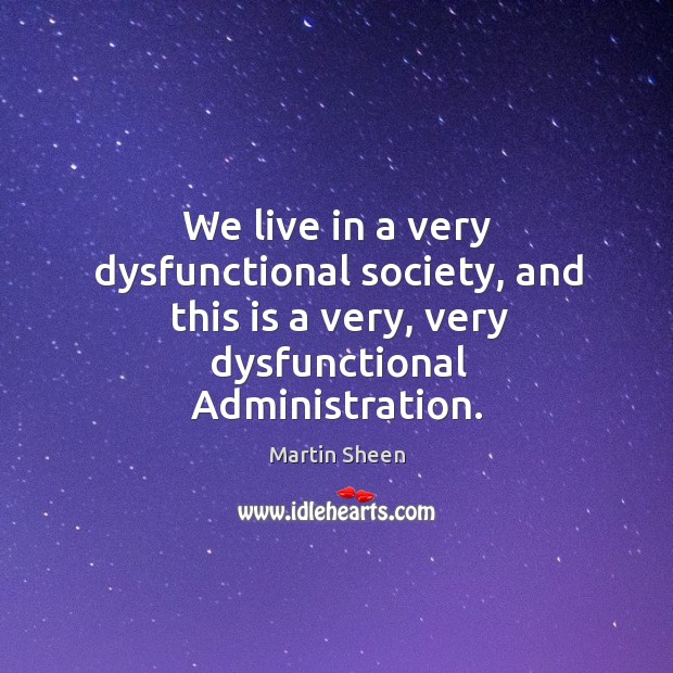 We live in a very dysfunctional society, and this is a very, very dysfunctional administration. Martin Sheen Picture Quote