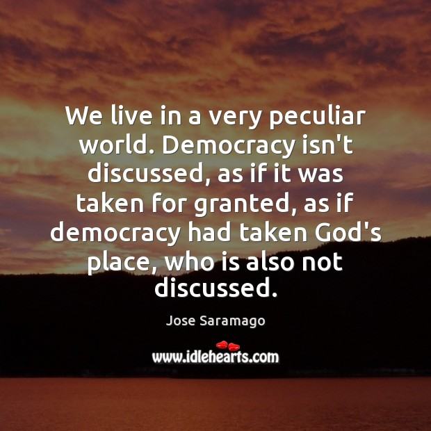 Image, We live in a very peculiar world. Democracy isn't discussed, as if